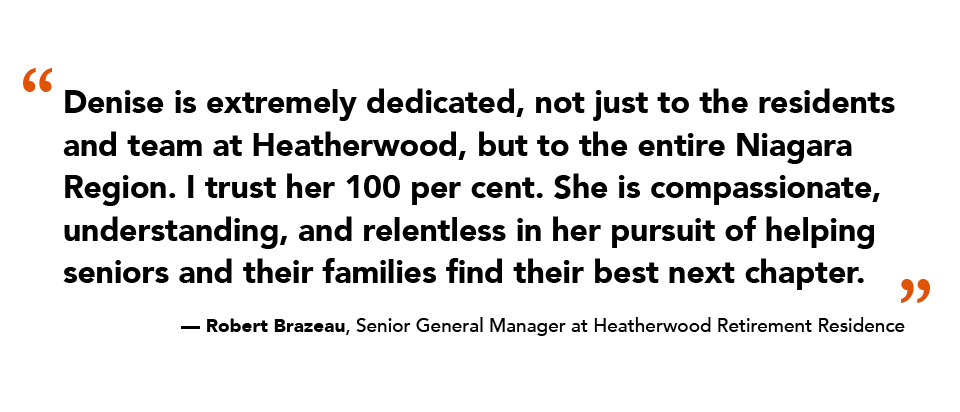 """""""Denise is extremely dedicated, not just to the residents and team at Heatherwood, but to the entire Niagara Region. I trust her 100 per cent. She is compassionate, understanding, and relentless in her pursuit of helping seniors and their families find their best next chapter."""" — Robert Brazeau, Senior General Manager at Heatherwood Retirement Residence"""